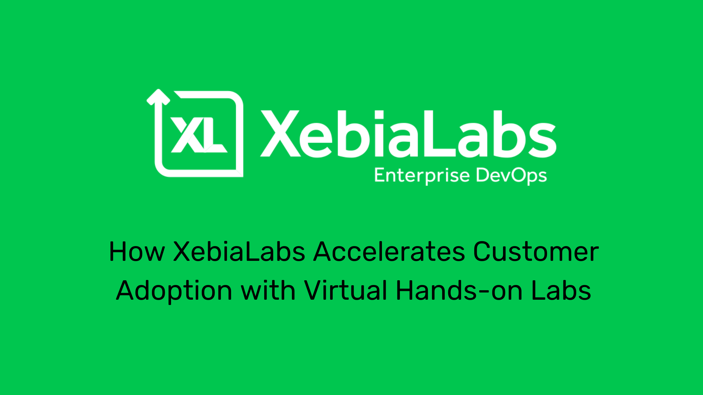 How XebiaLabs Accelerated Customer Adoption with Virtual Hands-on Labs